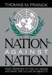 Nation Against Nation : What Happened to the U.N. Dream and What the U.S. Can Do About It: What Happened to the U.N. Dream and What the U.S. Can Do About It