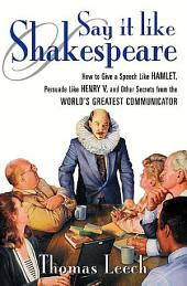 """Say It Like Shakespeare: How to Give a Speech Lik: How to Give a Speech Like Hamlet, Persuade Like Henry V, and Other Secrets from the World's Greatest Communicator"
