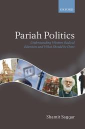 Pariah Politics : Understanding Western Radical Islamism and What Should be Done: Understanding Western Radical Islamism and What Should be Done