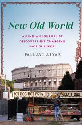 New Old World: An Indian Journalist Discovers the Changing Face of Europe