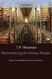 Remembering the Roman People : Essays on Late-Republican Politics and Literature: Essays on Late-Republican Politics and Literature