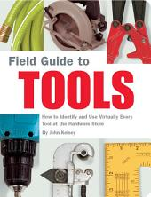 Field Guide to Tools: How to Identify and Use Virtually Every Tool at the Hardward Store