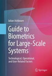 Guide to Biometrics for Large-Scale Systems: Technological, Operational, and User-Related Factors