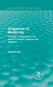 Fragments of Modernity (Routledge Revivals): Theories of Modernity in the Work of Simmel, Kracauer and Benjamin