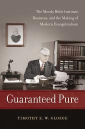 Guaranteed Pure: The Moody Bible Institute, Business, and the Making of Modern Evangelicalism