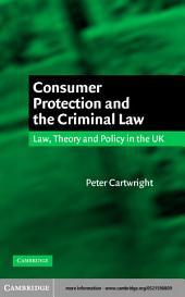 Consumer Protection and the Criminal Law: Law, Theory, and Policy in the UK