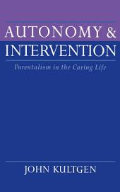 Autonomy and Intervention : Parentalism in the Caring Life: Parentalism in the Caring Life