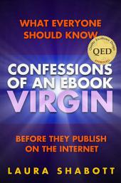 Confessions of an e-Book Virgin: What Everyone Should Know Before They Publish on the Internet