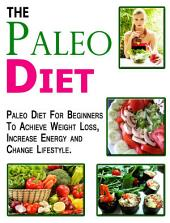 Paleo Diet: Paleo Diet for Beginners to Achieve Weight Loss, Increase Energy and change lifestyle.