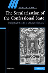 The Secularisation of the Confessional State: The Political Thought of Christian Thomasius