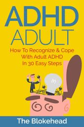 ADHD Adult: How To Recognize & Cope With Adult ADHD In 30 Easy Steps