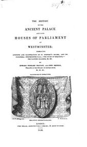 The History of the Ancient Palace and Late Houses of Parliament at Westminster, Etc