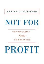 Not for Profit: Why Democracy Needs the Humanities: Why Democracy Needs the Humanities