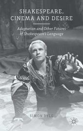 Shakespeare, Cinema and Desire: Adaptation and Other Futures of Shakespeare's Language