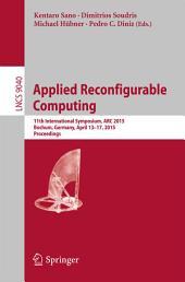 Applied Reconfigurable Computing: 11th International Symposium, ARC 2015, Bochum, Germany, April 13-17, 2015, Proceedings