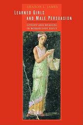 Learned Girls and Male Persuasion: Gender and Reading in Roman Love Elegy