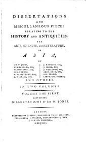 Dissertations and miscellaneous pieces relating to the history and antiquities, the arts, sciences, and literature, of Asia: by Sir W. Jones, W. Chambers ... and others, Volume 1
