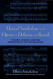 Musical Symbolism in the Operas of Debussy and Bartok : Trauma, Gender, and the Unfolding of the Unconscious: Trauma, Gender, and the Unfolding of the Unconscious