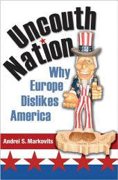 Uncouth Nation: Why Europe Dislikes America: Why Europe Dislikes America