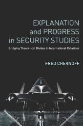 Explanation and Progress in Security Studies: Bridging Theoretical Divides in International Relations