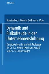 Dynamik und Risikofreude in der Unternehmensführung: Ein Workshop für und mit Professor Dr. Dr. h.c. Helmut Koch aus Anlaß seines 75. Geburtstages