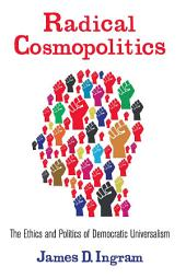 Radical Cosmopolitics: The Ethics and Politics of Democratic Universalism
