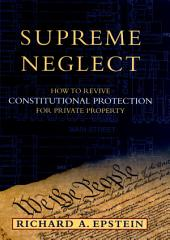 Supreme Neglect : How to Revive Constitutional Protection For Private Property: How to Revive Constitutional Protection For Private Property