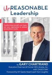 Unreasonable Leadership: Transforming Yourself, Your Team, and Your Organization to Achieve Extraordinary Results