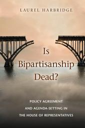 Is Bipartisanship Dead?: Policy Agreement and Agenda-Setting in the House of Representatives