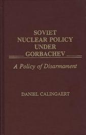 Soviet Nuclear Policy Under Gorbachev: A Policy of Disarmament