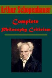 Complete Arthur Schopenhauer Philosophy Criticism Collection - Essays of Arthur Schopenhauer The Art of Literature Counsels and Maxims Religion, a Dialogue On Human Nature the Art of Controversy Wisdom of Life Studies in Pessimism Thoughts Out of Season Basis of Morality The World as Will and Idea