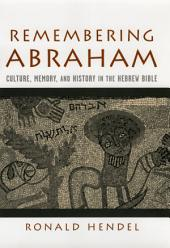 Remembering Abraham : Culture, Memory, and History in the Hebrew Bible: Culture, Memory, and History in the Hebrew Bible