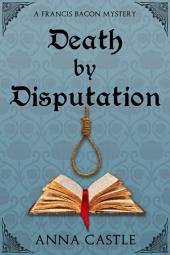 Death by Disputation: A Francis Bacon Mystery