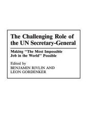 """The Challenging Role of the UN Secretary-General: Making """"the Most Impossible Job in the World"""" Possible"""