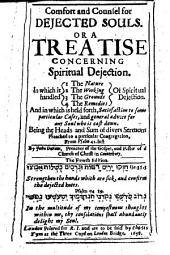 Comfort and Counsel for Dejected Souls: Or, A Treatise Concerning Spiritual Dejection. In which is Handled: 1. The Nature, 2. the Working, 3. the Grounds, 4. the Remedies, of Spiritual Dejection. And in which is Held Forth Satisfaction to Some Particular Cases, and General Advice for Any Soul who is Cast Down. Being the Heads and Sum of Divers Sermons Preached to a Particular Conversation, from Psalm 42. Last