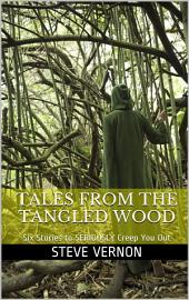 Tales From The Tangled Wood: Six Stories to Seriously Creep You Out