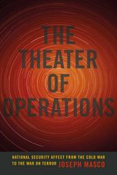 The Theater of Operations: National Security Affect from the Cold War to the War on Terror