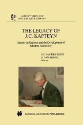 The Legacy of J.C. Kapteyn: Studies on Kapteyn and the Development of Modern Astronomy