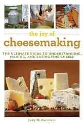 The Joy of Cheesemaking: The Ultimate Guide to Understanding, Making, and Eating Fine Cheese