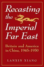 Recasting the Imperial Far East: Britain and America in China, 1945-1950