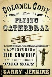 Colonel Cody and the Flying Cathedral: The Adventures of the Cowboy Who Conquered the Sky