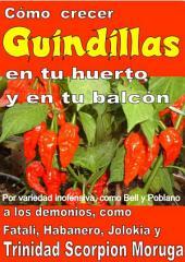 Como crecer guindillas en tu huerto y en tu balcón: Por variedad inofensiva, como Bell y Poblano, a los demonios, como Fatali, Habanero, Jolokia y Trinidad Scorpion Moruga