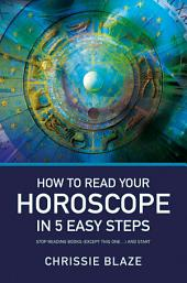 How to Read Your Horoscope in 5 Easy Steps: Stop Reading Books and Start Reading Charts