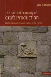 The Political Economy of Craft Production: Crafting Empire in South India, c.1350–1650