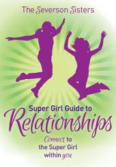 Severson Sisters Super Girl Guide to Relationships: Connect to the Super Girl Within You