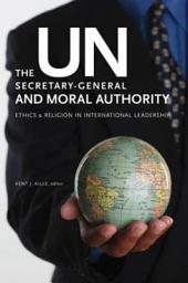 The UN Secretary-General and Moral Authority: Ethics and Religion in International Leadership