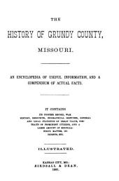 The History of Grundy County, Missouri: An Encyclopedia of Useful Information, and a Compendium of Actual Facts. It Contains a Condensed History of the State of Missouri and Its Chief Cities ... ; Its Pioneer Record, War History, Resources, Biographical Sketches