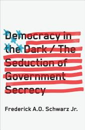 Democracy in the Dark: The Seduction of Government Secrecy