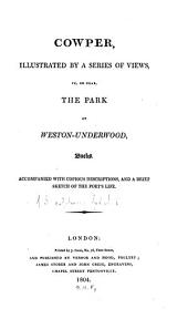 Cowper, Illustrated by a Series of Views: In, Or Near, the Park of Weston-Underwood, Bucks. Accompanied with Copious Descriptions, and a Brief Sketch of the Poet's Life