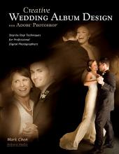 Creative Wedding Album Design with Adobe Photoshop: Step-By-Step Techniques for Professional Digital Photographers
